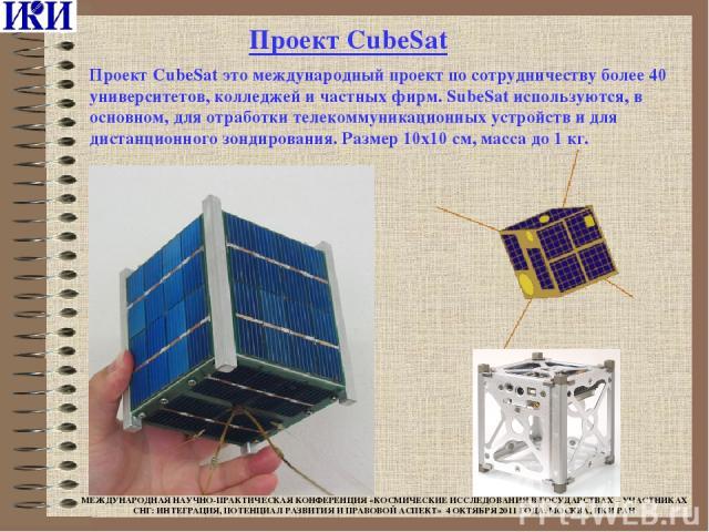 Проект CubeSat это международный проект по сотрудничеству более 40 университетов, колледжей и частных фирм. SubeSat используются, в основном, для отработки телекоммуникационных устройств и для дистанционного зондирования. Размер 10х10 см, масса до 1…