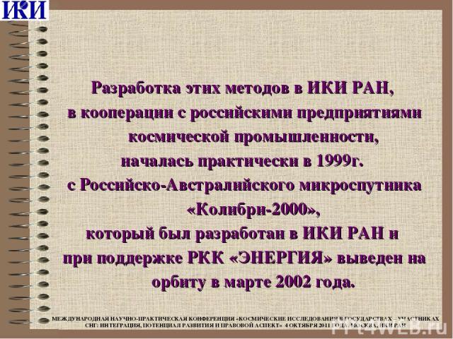 Разработка этих методов в ИКИ РАН, в кооперации с российскими предприятиями космической промышленности, началась практически в 1999г. с Российско-Австралийского микроспутника «Колибри-2000», который был разработан в ИКИ РАН и при поддержке РКК «ЭНЕР…
