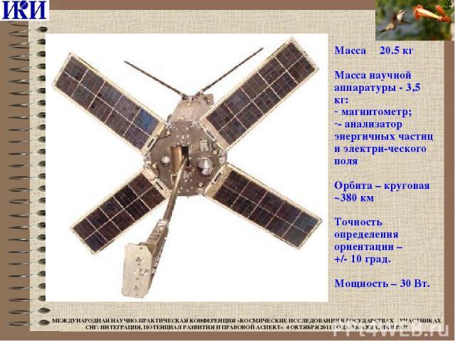 Масса 20.5 кг Масса научной аппаратуры - 3,5 кг: магнитометр; - анализатор энергичных частиц и электри-ческого поля Орбита – круговая ~380 км Точность определения ориентации – +/- 10 град. Мощность – 30 Вт. МЕЖДУНАРОДНАЯ НАУЧНО-ПРАКТИЧЕСКАЯ КОНФЕРЕН…