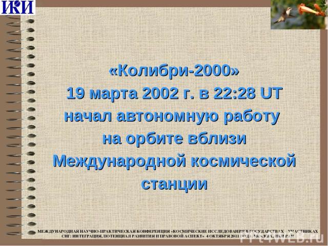 «Колибри-2000» 19 марта 2002 г. в 22:28 UT начал автономную работу на орбите вблизи Международной космической станции МЕЖДУНАРОДНАЯ НАУЧНО-ПРАКТИЧЕСКАЯ КОНФЕРЕНЦИЯ «КОСМИЧЕСКИЕ ИССЛЕДОВАНИЯ В ГОСУДАРСТВАХ – УЧАСТНИКАХ СНГ: ИНТЕГРАЦИЯ, ПОТЕНЦИАЛ РАЗВ…