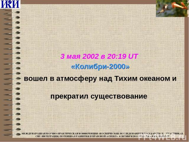 3 мая 2002 в 20:19 UT «Колибри-2000» вошел в атмосферу над Тихим океаном и прекратил существование МЕЖДУНАРОДНАЯ НАУЧНО-ПРАКТИЧЕСКАЯ КОНФЕРЕНЦИЯ «КОСМИЧЕСКИЕ ИССЛЕДОВАНИЯ В ГОСУДАРСТВАХ – УЧАСТНИКАХ СНГ: ИНТЕГРАЦИЯ, ПОТЕНЦИАЛ РАЗВИТИЯ И ПРАВОВОЙ АСП…