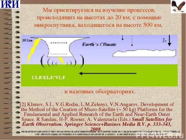 Мы ориентируемся на изучение процессов, происходящих на высотах до 20 км, с помощью микроспутника, находящегося на высоте 500 км, и наземных обсерваториях. [2] Klimov, S.I., V.G.Rodin, L.M.Zelenyi, V.N.Angarov. Development of the Method of the Creat…