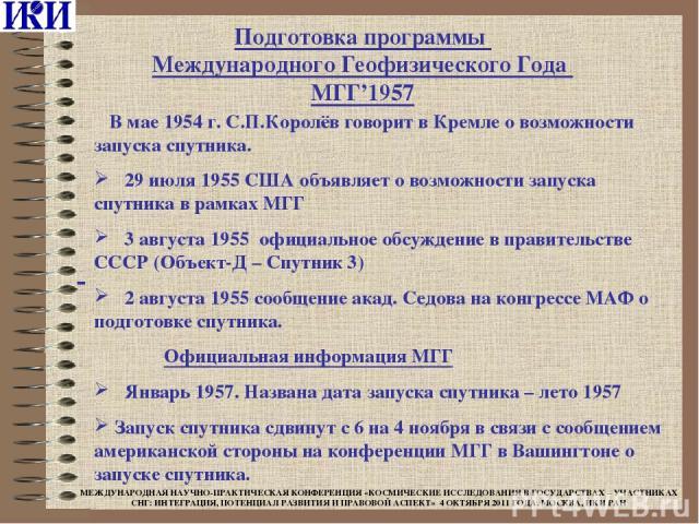 В мае 1954 г. С.П.Королёв говорит в Кремле о возможности запуска спутника. 29 июля 1955 США объявляет о возможности запуска спутника в рамках МГГ 3 августа 1955 официальное обсуждение в правительстве СССР (Объект-Д – Спутник 3) 2 августа 1955 сообще…