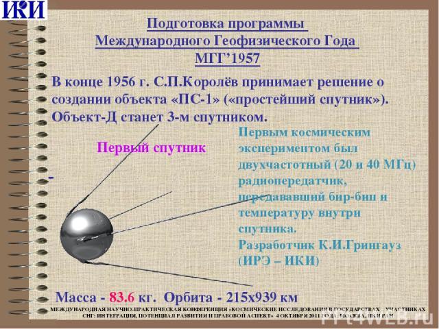 Подготовка программы Международного Геофизического Года МГГ'1957 Масса - 83.6 кг. Орбита - 215x939 км В конце 1956 г. С.П.Королёв принимает решение о создании объекта «ПС-1» («простейший спутник»). Объект-Д станет 3-м спутником. Первый спутник Первы…