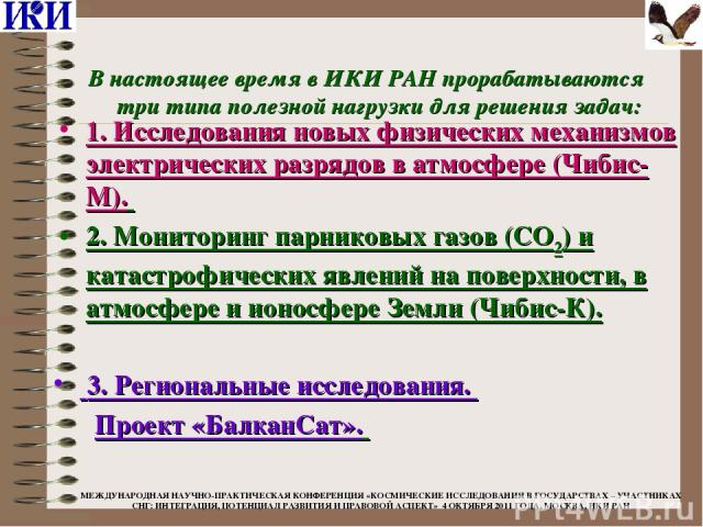 В настоящее время в ИКИ РАН прорабатываются три типа полезной нагрузки для решения задач: 3. Региональные исследования. Проект «БалканСат». 1. Исследования новых физических механизмов электрических разрядов в атмосфере (Чибис-М). 2. Мониторинг парни…