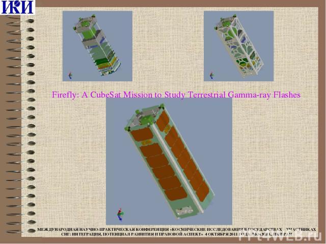 Firefly: A CubeSat Mission to Study Terrestrial Gamma-ray Flashes МЕЖДУНАРОДНАЯ НАУЧНО-ПРАКТИЧЕСКАЯ КОНФЕРЕНЦИЯ «КОСМИЧЕСКИЕ ИССЛЕДОВАНИЯ В ГОСУДАРСТВАХ – УЧАСТНИКАХ СНГ: ИНТЕГРАЦИЯ, ПОТЕНЦИАЛ РАЗВИТИЯ И ПРАВОВОЙ АСПЕКТ» 4 ОКТЯБРЯ 2011 ГОДА, МОСКВА…