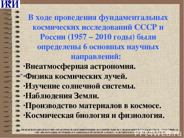 В ходе проведения фундаментальных космических исследований СССР и России (1957 – 2010 годы) были определены 6 основных научных направлений:  ·Внеатмосферная астрономия. ·Физика космических лучей. ·Изучение солнечной системы. ·Наблюдения Земли. ·Про…