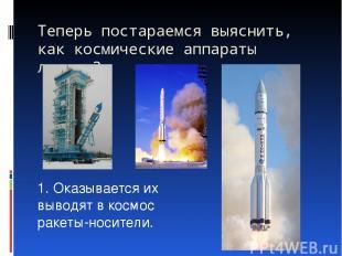 Теперь постараемся выяснить, как космические аппараты летают? 1. Оказывается их
