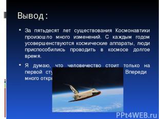 Вывод: За пятьдесят лет существования Космонавтики произошло много изменений. С