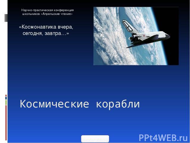 Космические корабли Научно-практическая конференция школьников «Апрельские чтения» «Космонавтика вчера, сегодня, завтра…» 900igr.net