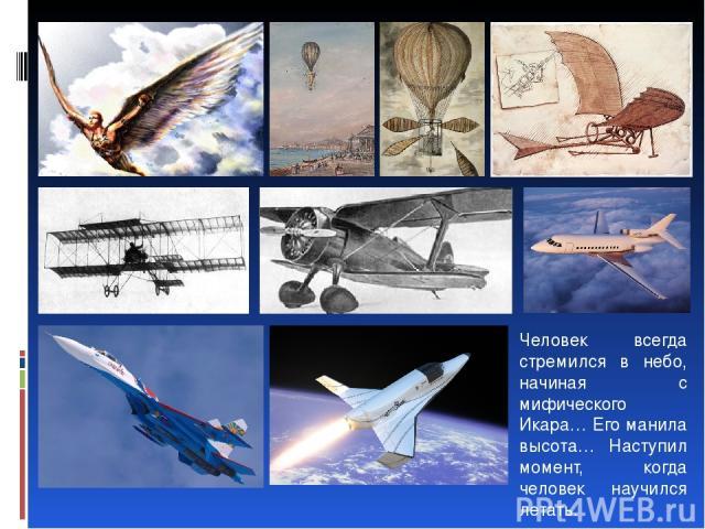 Человек всегда стремился в небо, начиная с мифического Икара… Его манила высота… Наступил момент, когда человек научился летать.