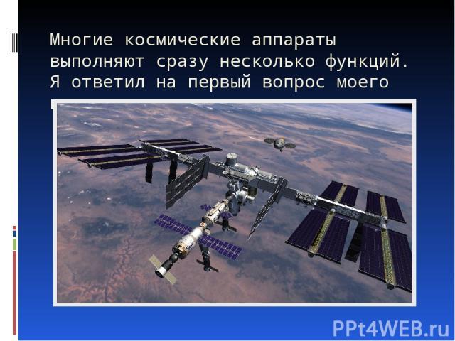 Многие космические аппараты выполняют сразу несколько функций. Я ответил на первый вопрос моего исследования.