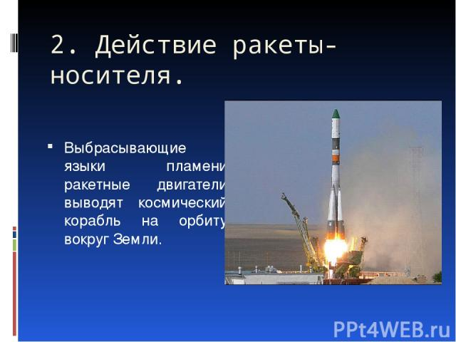 2. Действие ракеты-носителя. Выбрасывающие языки пламени ракетные двигатели выводят космический корабль на орбиту вокруг Земли.