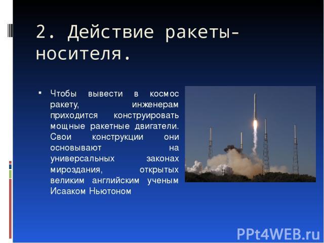 Чтобы вывести в космос ракету, инженерам приходится конструировать мощные ракетные двигатели. Свои конструкции они основывают на универсальных законах мироздания, открытых великим английским ученым Исааком Ньютоном 2. Действие ракеты-носителя.