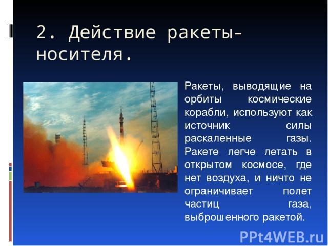 Ракеты, выводящие на орбиты космические корабли, используют как источник силы раскаленные газы. Ракете легче летать в открытом космосе, где нет воздуха, и ничто не ограничивает полет частиц газа, выброшенного ракетой. 2. Действие ракеты-носителя.