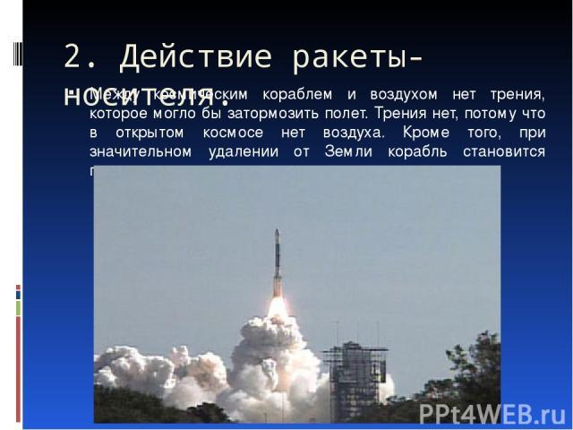 Между космическим кораблем и воздухом нет трения, которое могло бы затормозить полет. Трения нет, потому что в открытом космосе нет воздуха. Кроме того, при значительном удалении от Земли корабль становится практически невесомым. 2. Действие ракеты-…