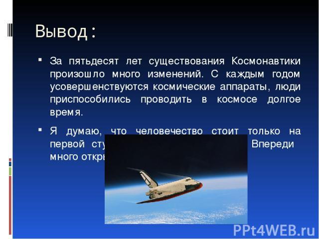 Вывод: За пятьдесят лет существования Космонавтики произошло много изменений. С каждым годом усовершенствуются космические аппараты, люди приспособились проводить в космосе долгое время. Я думаю, что человечество стоит только на первой ступеньке осв…