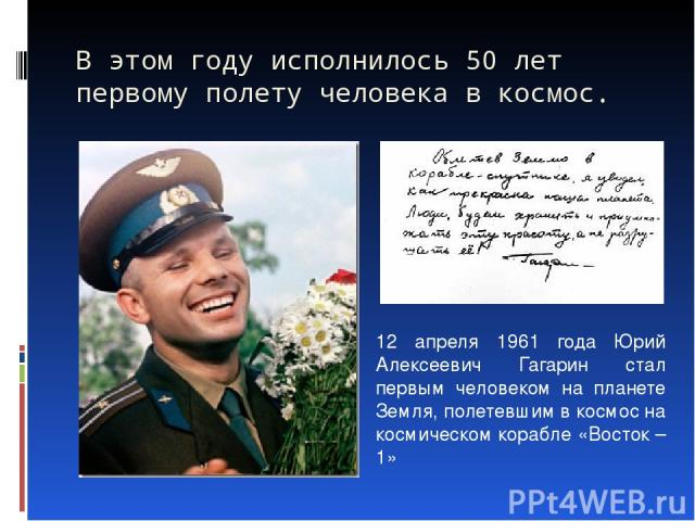 В этом году исполнилось 50 лет первому полету человека в космос. 12 апреля 1961 года Юрий Алексеевич Гагарин стал первым человеком на планете Земля, полетевшим в космос на космическом корабле «Восток – 1»