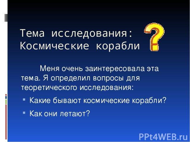 Тема исследования: Космические корабли Меня очень заинтересовала эта тема. Я определил вопросы для теоретического исследования: Какие бывают космические корабли? Как они летают?