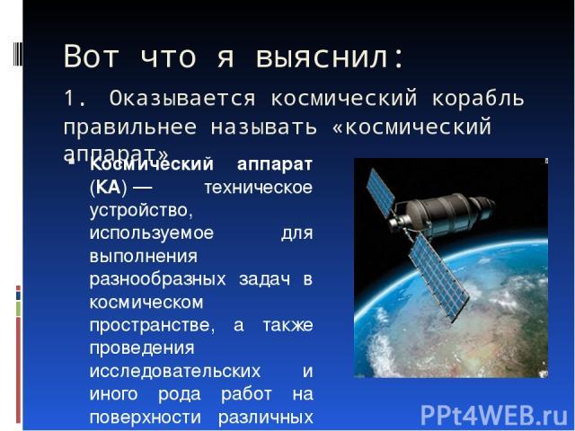 Вот что я выяснил: 1. Оказывается космический корабль правильнее называть «космический аппарат» Космический аппарат (КА)— техническое устройство, используемое для выполнения разнообразных задач в космическом пространстве, а также проведения исследо…