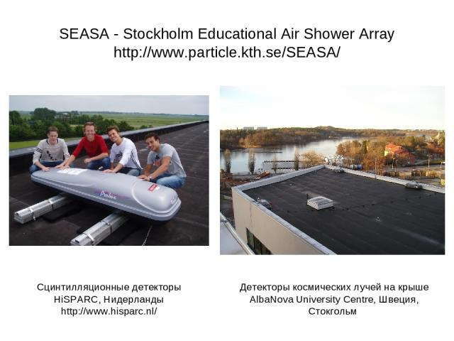 SEASA - Stockholm Educational Air Shower Array http://www.particle.kth.se/SEASA/ Детекторы космических лучей на крыше AlbaNova University Centre, Швеция, Стокгольм Сцинтилляционные детекторы HiSPARC, Нидерланды http://www.hisparc.nl/