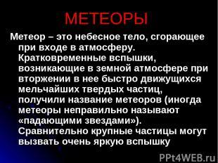 МЕТЕОРЫ Метеор – это небесное тело, сгорающее при входе в атмосферу. Кратковреме