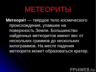 МЕТЕОРИТЫ Метеори т — твёрдое тело космического происхождения, упавшее на поверх