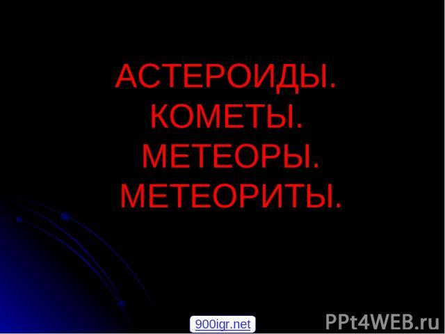 АСТЕРОИДЫ. КОМЕТЫ. МЕТЕОРЫ. МЕТЕОРИТЫ. 900igr.net