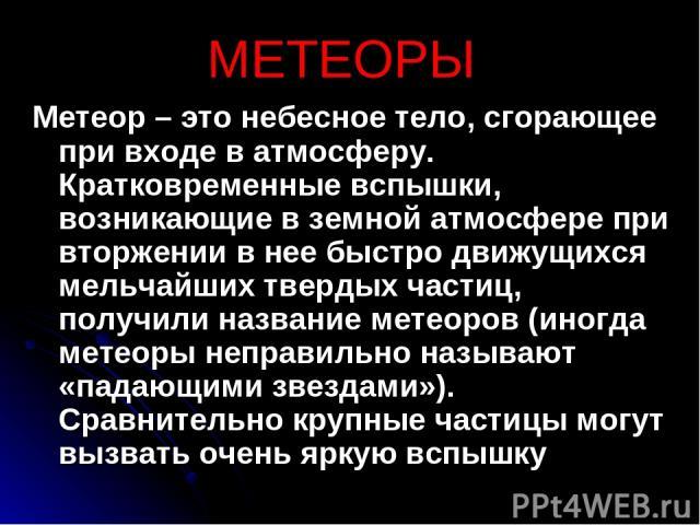 МЕТЕОРЫ Метеор – это небесное тело, сгорающее при входе в атмосферу. Кратковременные вспышки, возникающие в земной атмосфере при вторжении в нее быстро движущихся мельчайших твердых частиц, получили название метеоров (иногда метеоры неправильно назы…