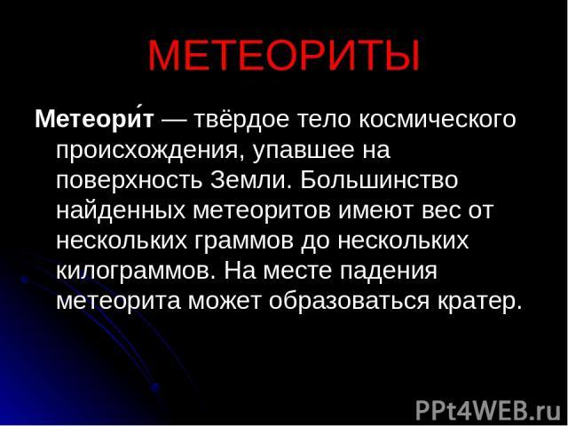 МЕТЕОРИТЫ Метеори т — твёрдое тело космического происхождения, упавшее на поверхность Земли. Большинство найденных метеоритов имеют вес от нескольких граммов до нескольких килограммов. На месте падения метеорита может образоваться кратер.