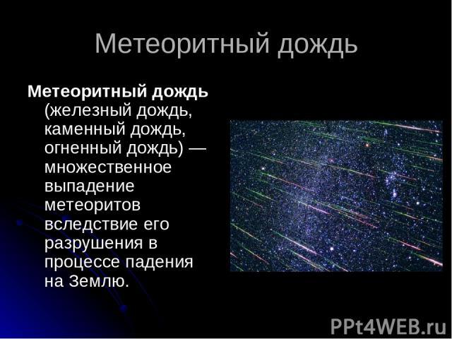 Метеоритный дождь Метеоритный дождь (железный дождь, каменный дождь, огненный дождь)— множественное выпадение метеоритов вследствие его разрушения в процессе падения на Землю.