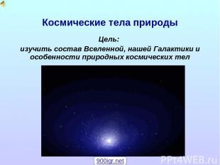 Космические тела природы Цель: изучить состав Вселенной, нашей Галактики и особе
