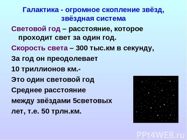 Галактика - огромное скопление звёзд, звёздная система Световой год – расстояние, которое проходит свет за один год. Скорость света – 300 тыс.км в секунду, За год он преодолевает 10 триллионов км.- Это один световой год Среднее расстояние между звёз…