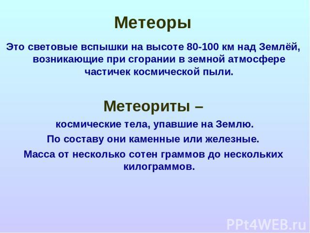Метеоры Это световые вспышки на высоте 80-100 км над Землёй, возникающие при сгорании в земной атмосфере частичек космической пыли. Метеориты – космические тела, упавшие на Землю. По составу они каменные или железные. Масса от несколько сотен граммо…