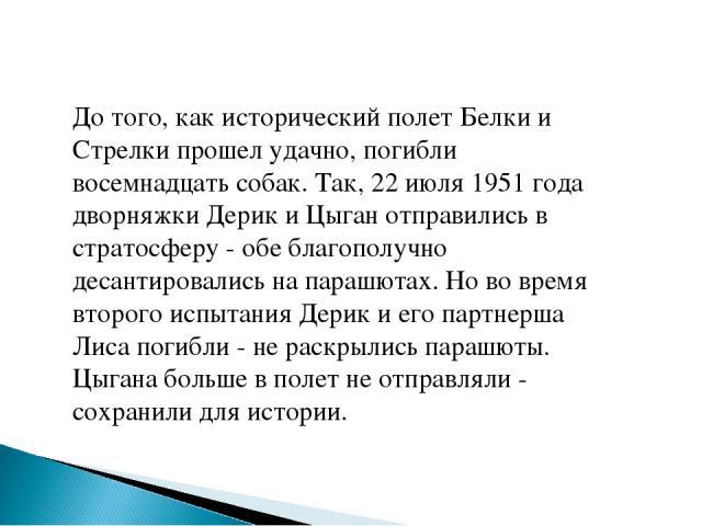 До того, как исторический полет Белки и Стрелки прошел удачно, погибли восемнадцать собак. Так, 22 июля 1951 года дворняжки Дерик и Цыган отправились в стратосферу - обе благополучно десантировались на парашютах. Но во время второго испытания Дерик …