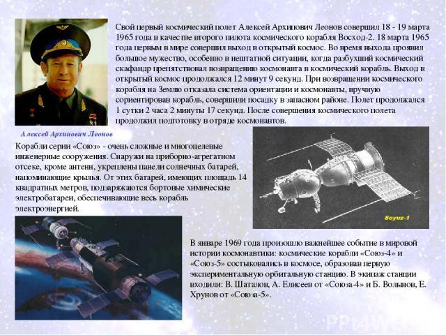 Свой первый космический полет Алексей Архипович Леонов совершил 18 - 19 марта 1965 года в качестве второго пилота космического корабля Восход-2. 18 марта 1965 года первым в мире совершил выход в открытый космос. Во время выхода проявил большое мужес…