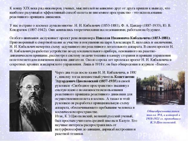 У нас в стране о космосе думали многие: Н. И. Кибальчич (1853-1881), Ф. А. Цандер (1887-1933), Ю. В. Кондратюк (1897-1942). Они занимались теоретическими исследованиями, работали на будущее. Особого внимания заслуживает проект революционера Николая …