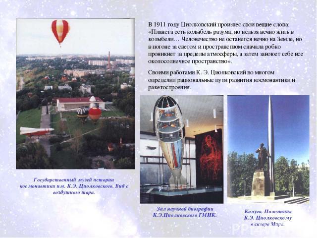В 1911 году Циолковский произнес свои вещие слова: «Планета есть колыбель разума, но нельзя вечно жить в колыбели… Человечество не останется вечно на Земле, но в погоне за светом и пространством сначала робко проникнет за пределы атмосферы, а затем …