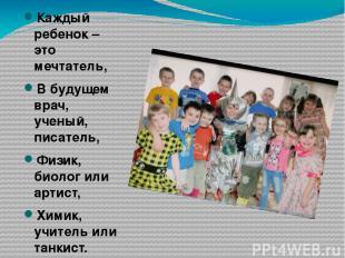 Каждый ребенок – это мечтатель, В будущем врач, ученый, писатель, Физик, биолог