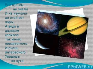 Все это мы не знали И не изучали до этой вот поры, А ведь в далеком космосе Так