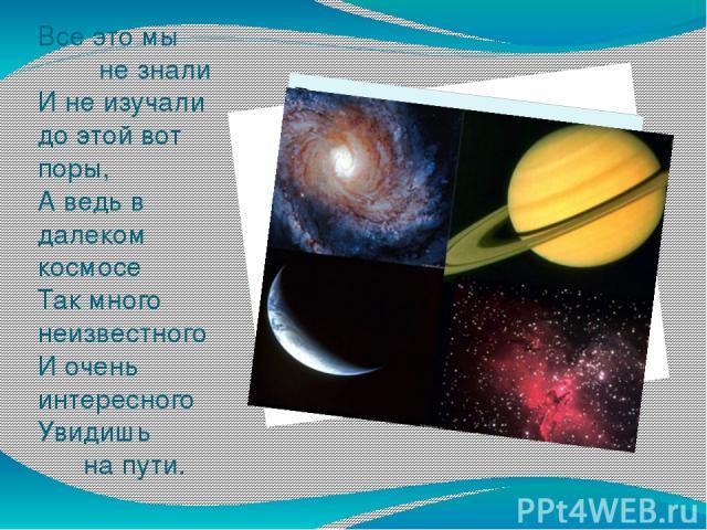 Все это мы не знали И не изучали до этой вот поры, А ведь в далеком космосе Так много неизвестного И очень интересного Увидишь на пути.