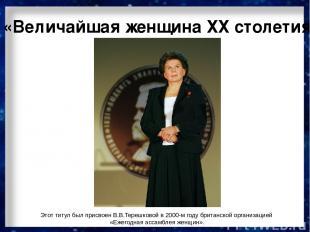 «Величайшая женщина ХХ столетия» Этот титул был присвоен В.В.Терешковой в 2000-м