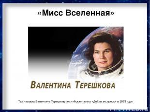 «Мисс Вселенная» Так назвала Валентину Терешкову английская газета «Дейли экспре