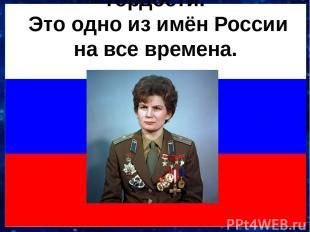 Валентина Терешкова! Это для нас одно из имён победы, счастья, гордости. Это одн