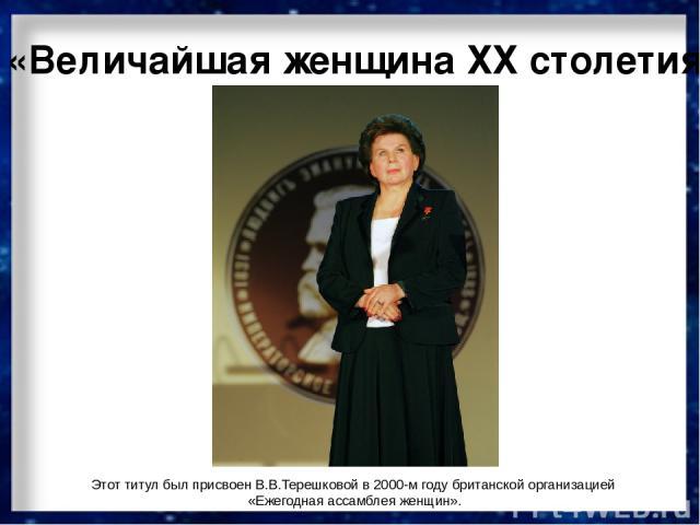 «Величайшая женщина ХХ столетия» Этот титул был присвоен В.В.Терешковой в 2000-м году британской организацией «Ежегодная ассамблея женщин».