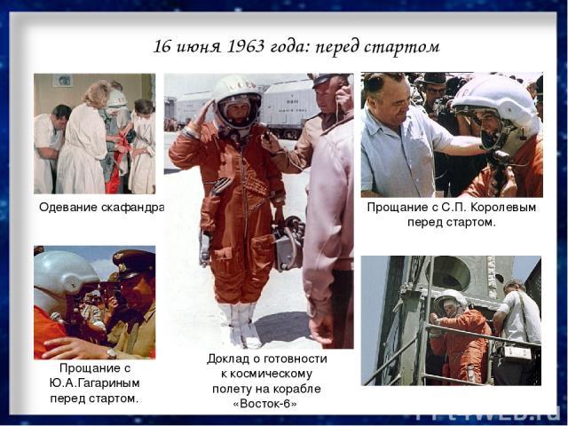 16 июня 1963 года: перед стартом Одевание скафандра. Доклад о готовности к космическому полету на корабле «Восток-6» Прощание с С.П.Королевым перед стартом. Прощание с Ю.А.Гагариным перед стартом.