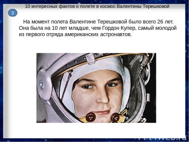 10 интересных фактов о полете в космос Валентины Терешковой На момент полета Валентине Терешковой было всего 26 лет. Она была на 10 лет младше, чем Гордон Купер, самый молодой из первого отряда американских астронавтов. 3
