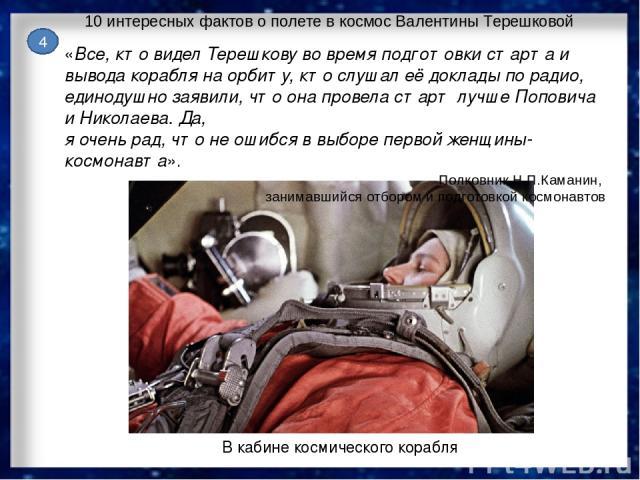 4 10 интересных фактов о полете в космос Валентины Терешковой В кабине космического корабля «Все, кто видел Терешкову во время подготовки старта и вывода корабля на орбиту, кто слушал её доклады по радио, единодушно заявили, что она провела старт лу…