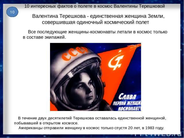 10 интересных фактов о полете в космос Валентины Терешковой В течение двух десятилетий Терешкова оставалась единственной женщиной, побывавшей в открытом космосе. Американцы отправили женщину в космос только спустя 20 лет, в 1983 году. Валентина Тере…