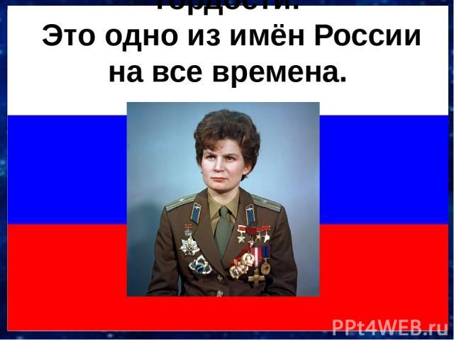 Валентина Терешкова! Это для нас одно из имён победы, счастья, гордости. Это одно из имён России на все времена.